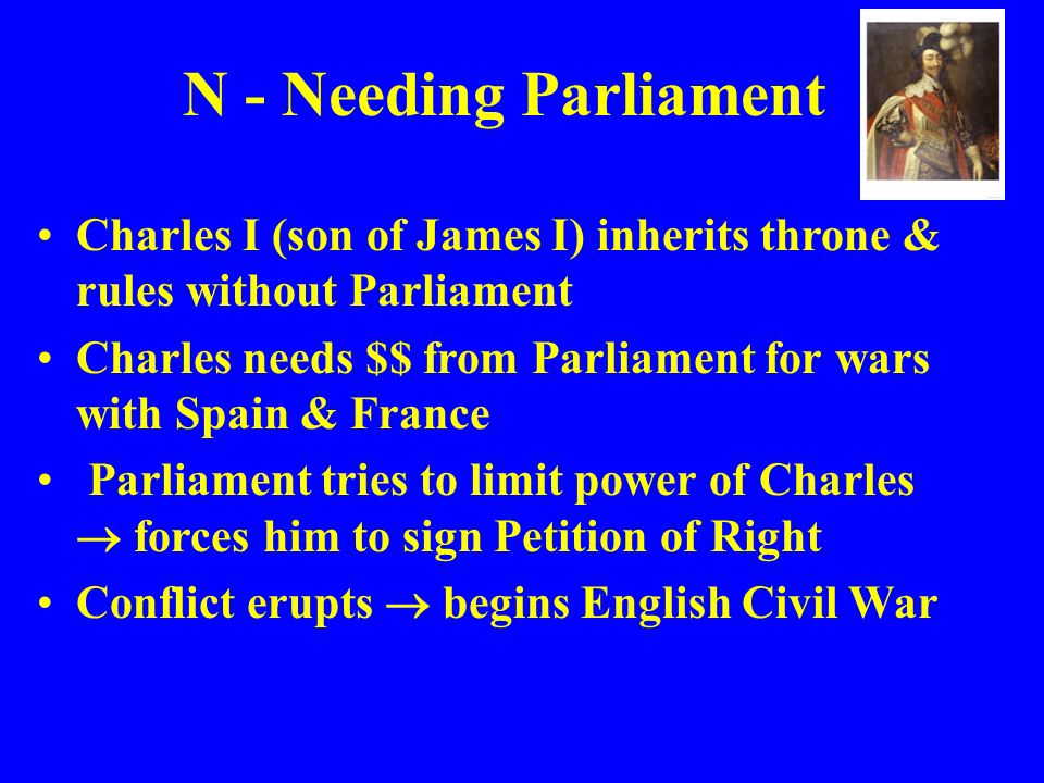 N - Needing Parliament Charles I (son of James I) inherits throne & rules without Parliament.