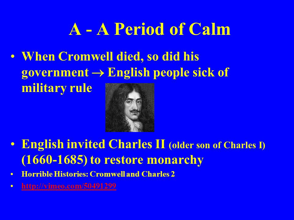 A - A Period of Calm When Cromwell died, so did his government  English people sick of military rule.