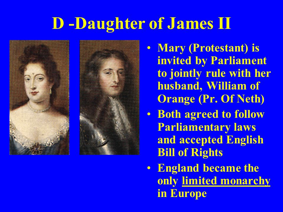 D -Daughter of James II Mary (Protestant) is invited by Parliament to jointly rule with her husband, William of Orange (Pr. Of Neth)