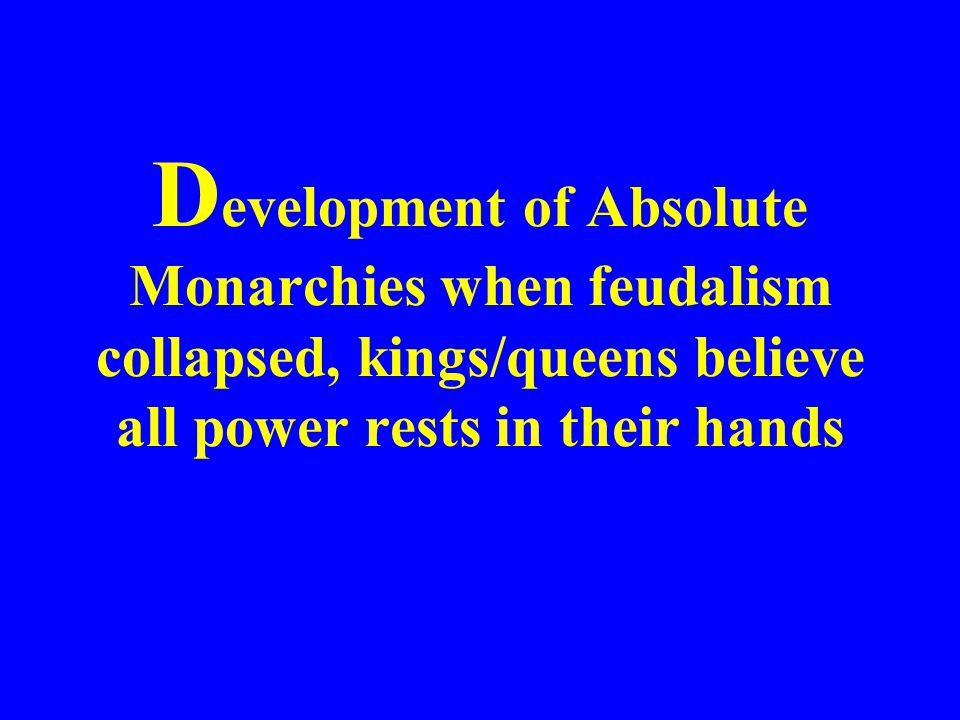 Development of Absolute Monarchies when feudalism collapsed, kings/queens believe all power rests in their hands