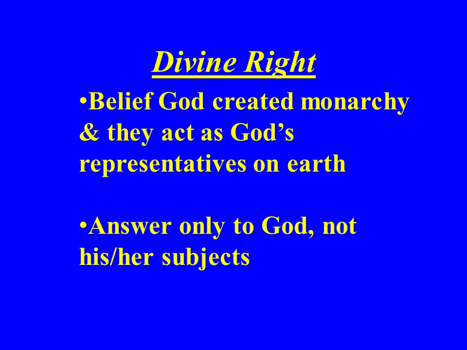 Divine Right Belief God created monarchy & they act as God's representatives on earth.