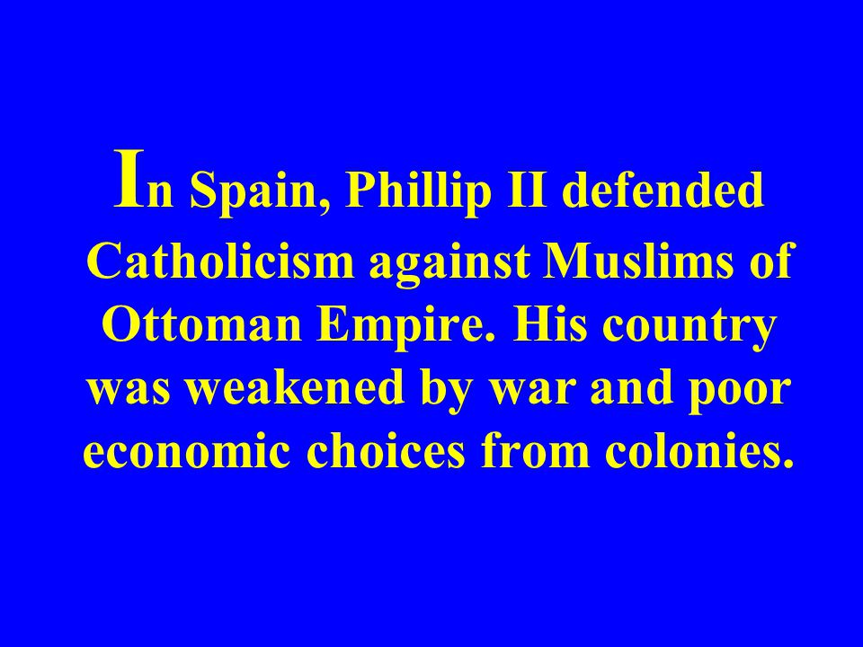 In Spain, Phillip II defended Catholicism against Muslims of Ottoman Empire.