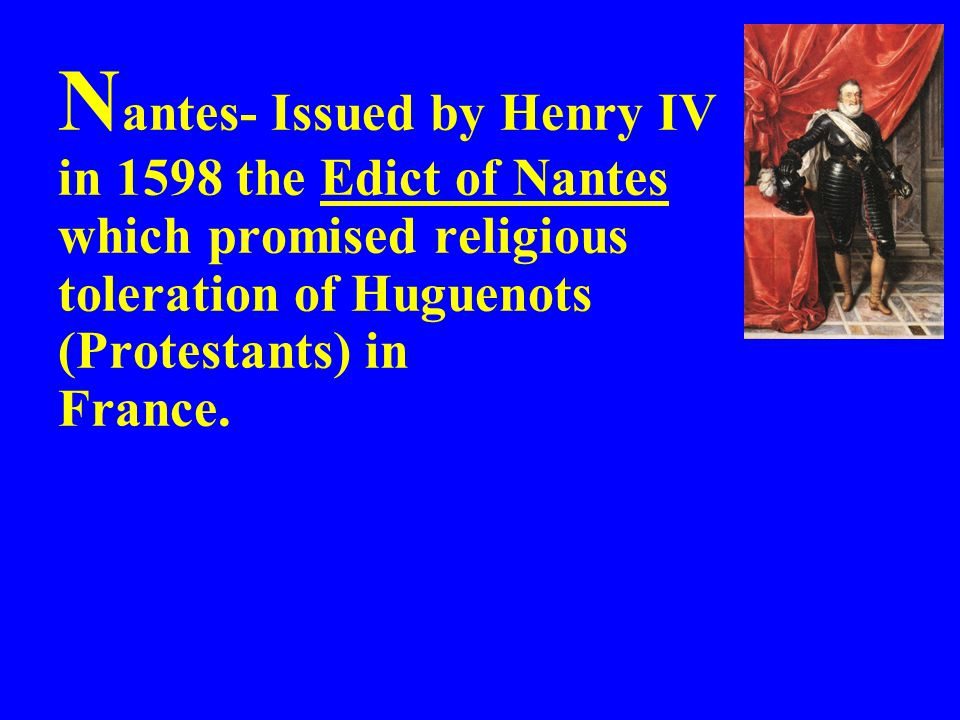 Nantes- Issued by Henry IV in 1598 the Edict of Nantes which promised religious toleration of Huguenots (Protestants) in France.