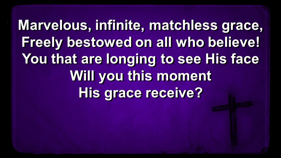 Marvelous, infinite, matchless grace, Freely bestowed on all who believe.