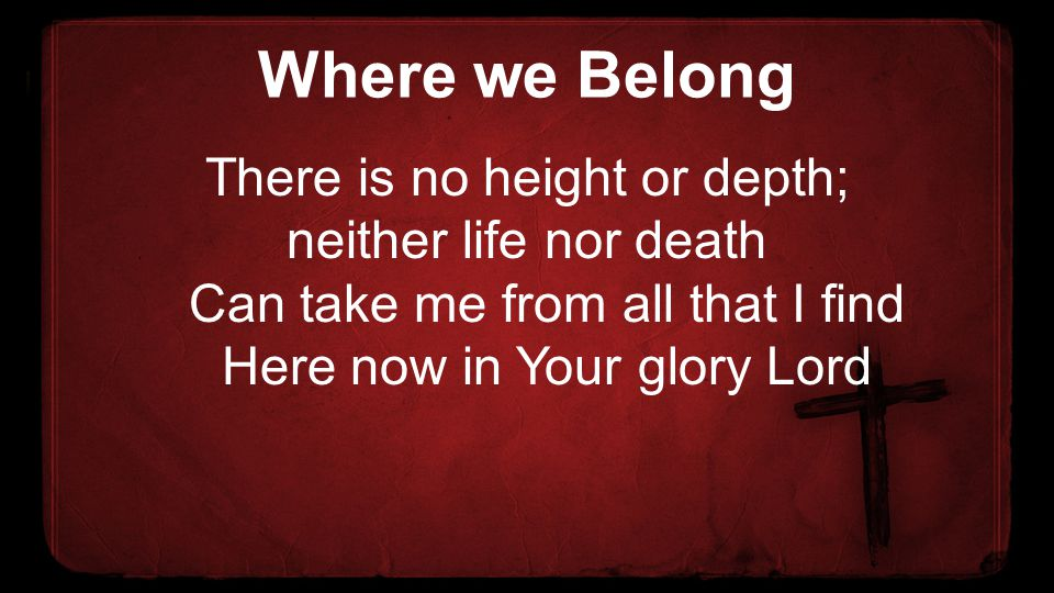 Where we Belong There is no height or depth; neither life nor death Can take me from all that I find Here now in Your glory Lord