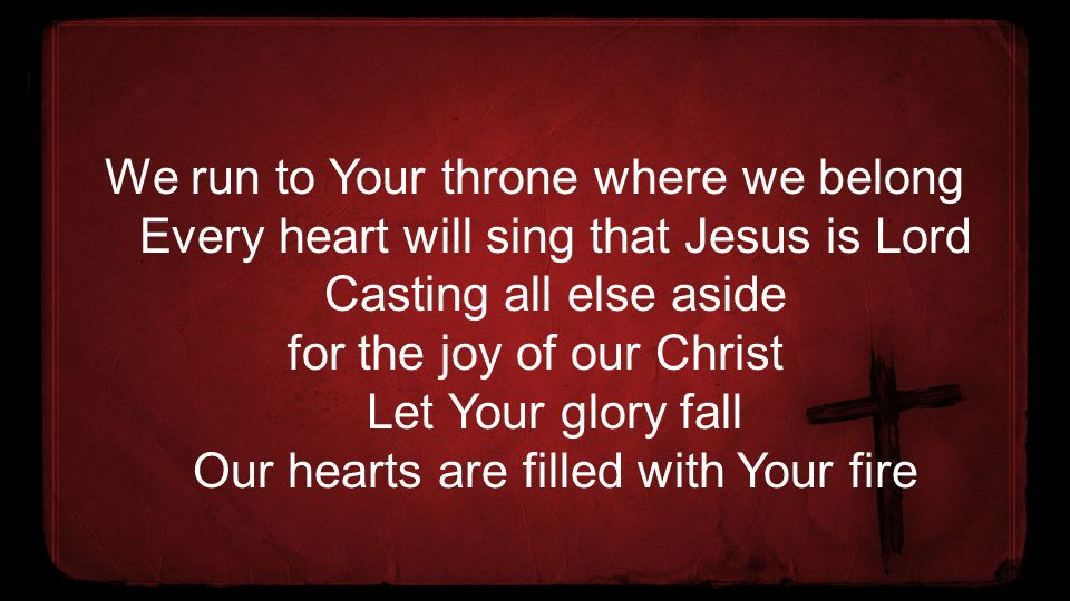 We run to Your throne where we belong Every heart will sing that Jesus is Lord Casting all else aside for the joy of our Christ Let Your glory fall Our hearts are filled with Your fire