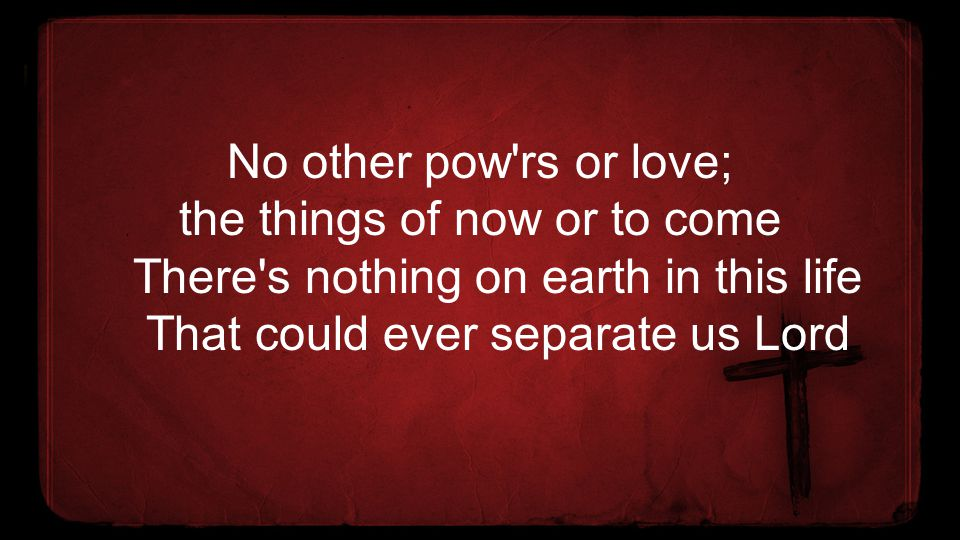 No other pow rs or love; the things of now or to come There s nothing on earth in this life That could ever separate us Lord