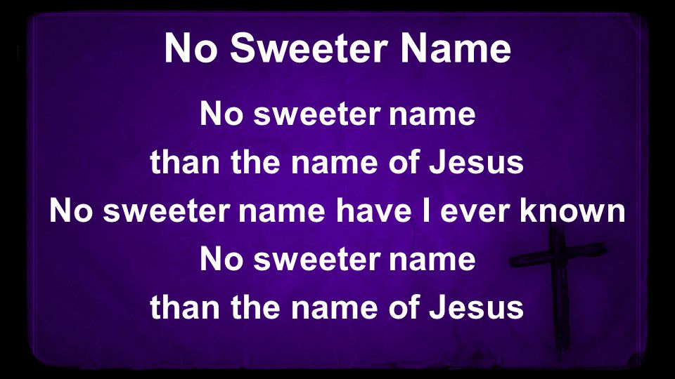 No Sweeter Name No sweeter name than the name of Jesus No sweeter name have I ever known