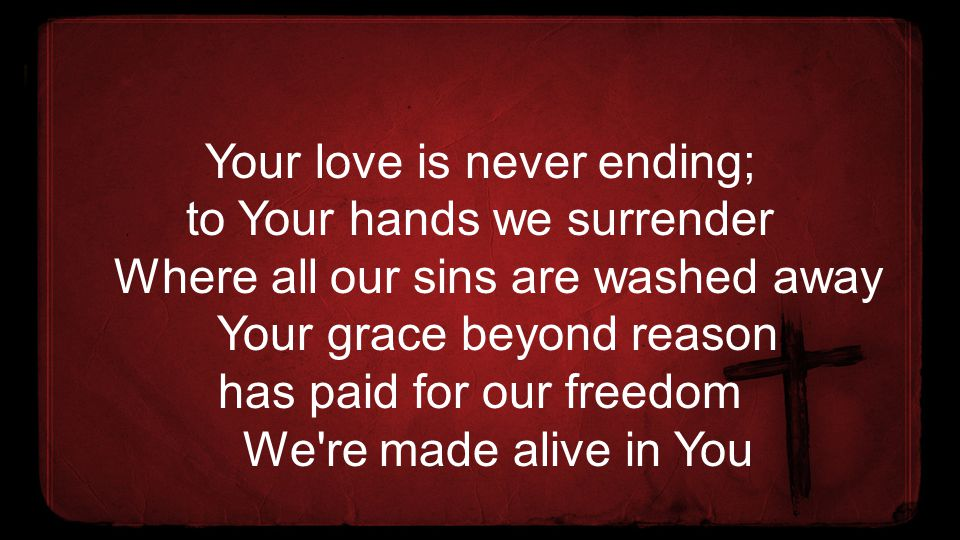 Your love is never ending; to Your hands we surrender Where all our sins are washed away Your grace beyond reason has paid for our freedom We re made alive in You