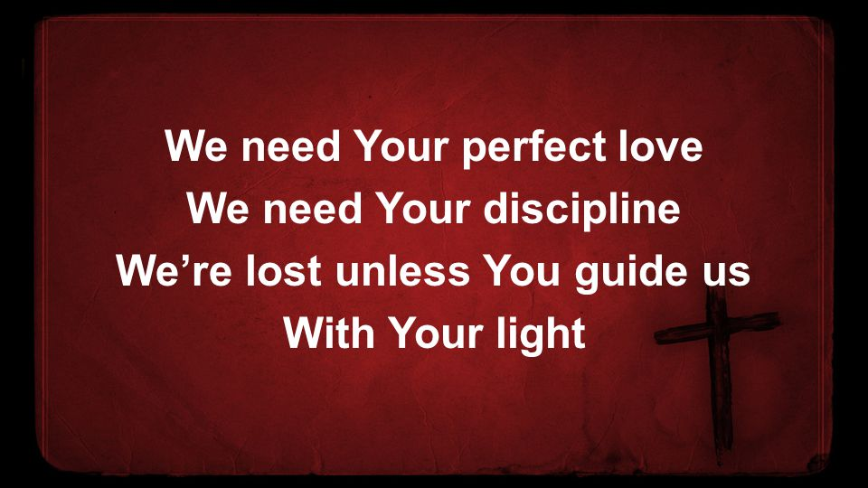 We need Your perfect love We need Your discipline We're lost unless You guide us With Your light