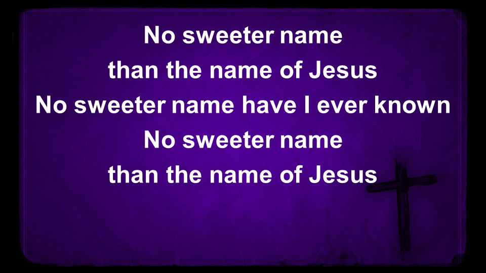 No sweeter name than the name of Jesus No sweeter name have I ever known