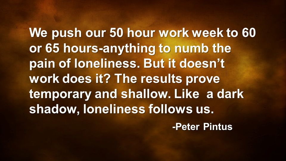 We push our 50 hour work week to 60 or 65 hours-anything to numb the pain of loneliness. But it doesn't work does it The results prove temporary and shallow. Like a dark shadow, loneliness follows us.