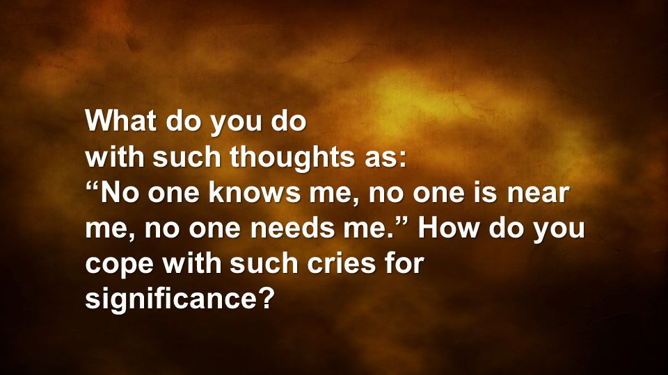 What do you do with such thoughts as: No one knows me, no one is near me, no one needs me. How do you cope with such cries for significance