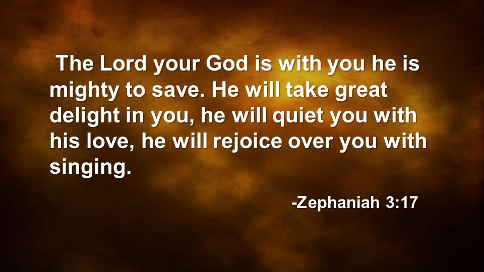 The Lord your God is with you he is mighty to save