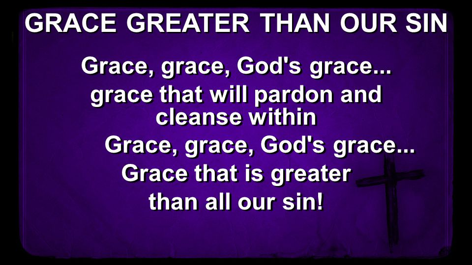 GRACE GREATER THAN OUR SIN grace that will pardon and cleanse within