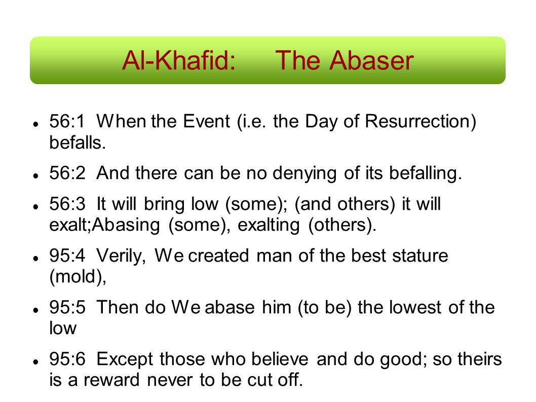 Al-Khafid: The Abaser 56:1 When the Event (i.e. the Day of Resurrection) befalls. 56:2 And there can be no denying of its befalling.