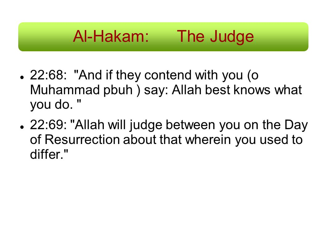 Al-Hakam: The Judge 22:68: And if they contend with you (o Muhammad pbuh ) say: Allah best knows what you do.