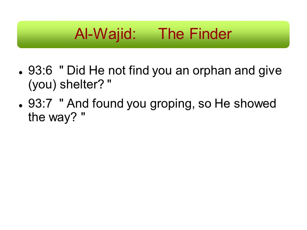 Al-Wajid: The Finder 93:6 Did He not find you an orphan and give (you) shelter.