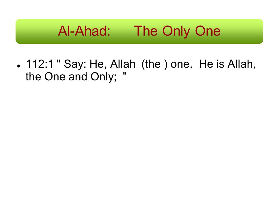 Al-Ahad: The Only One 112:1 Say: He, Allah (the ) one. He is Allah, the One and Only;