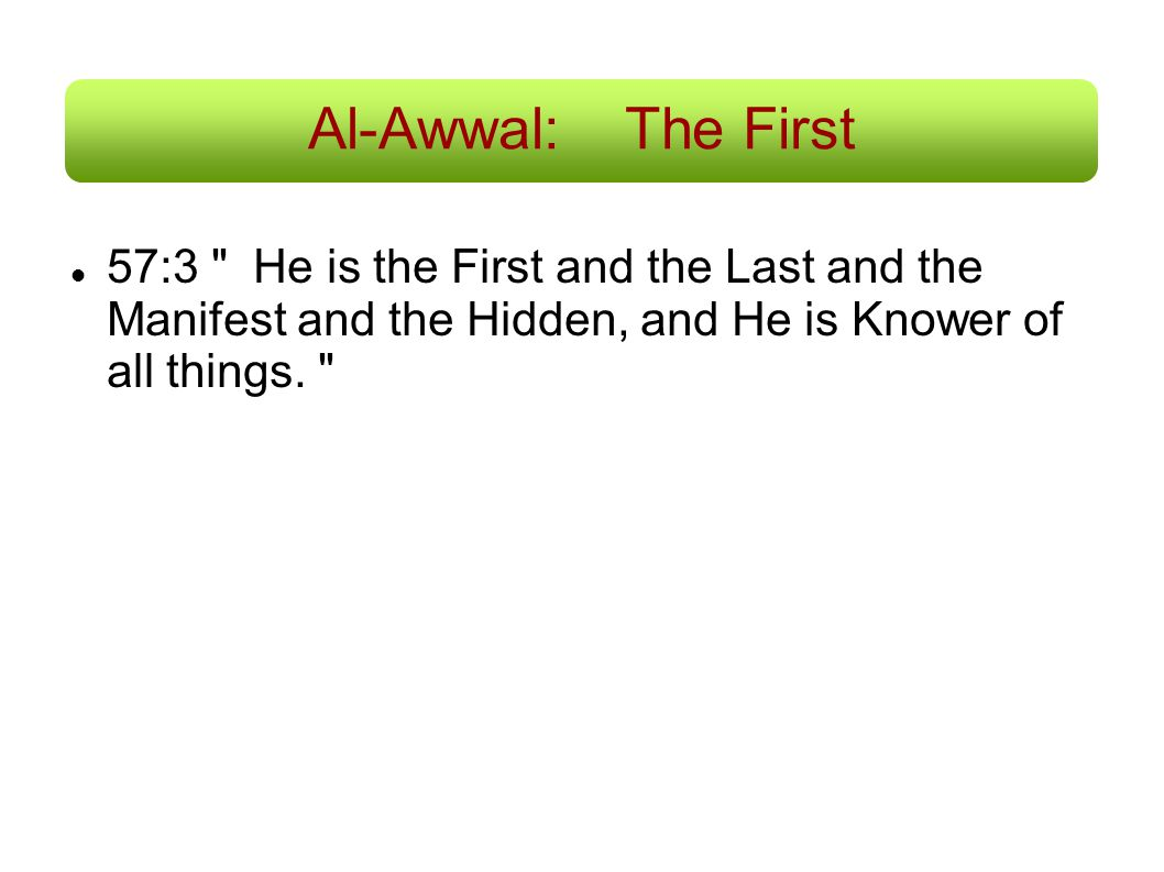 Al-Awwal: The First 57:3 He is the First and the Last and the Manifest and the Hidden, and He is Knower of all things.