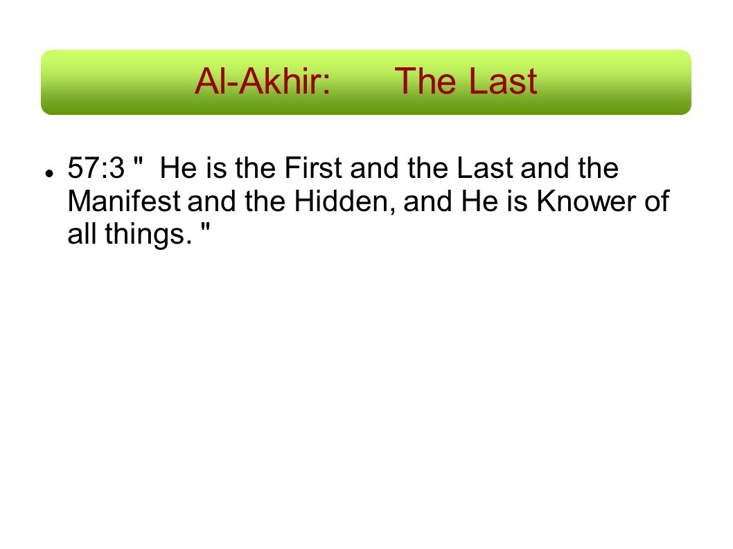 Al-Akhir: The Last 57:3 He is the First and the Last and the Manifest and the Hidden, and He is Knower of all things.