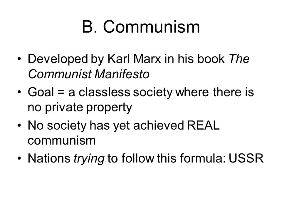 B. Communism Developed by Karl Marx in his book The Communist Manifesto. Goal = a classless society where there is no private property.