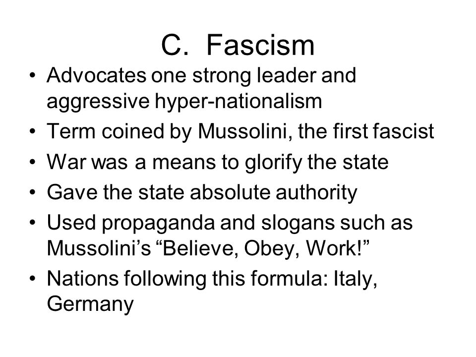 C. Fascism Advocates one strong leader and aggressive hyper-nationalism. Term coined by Mussolini, the first fascist.