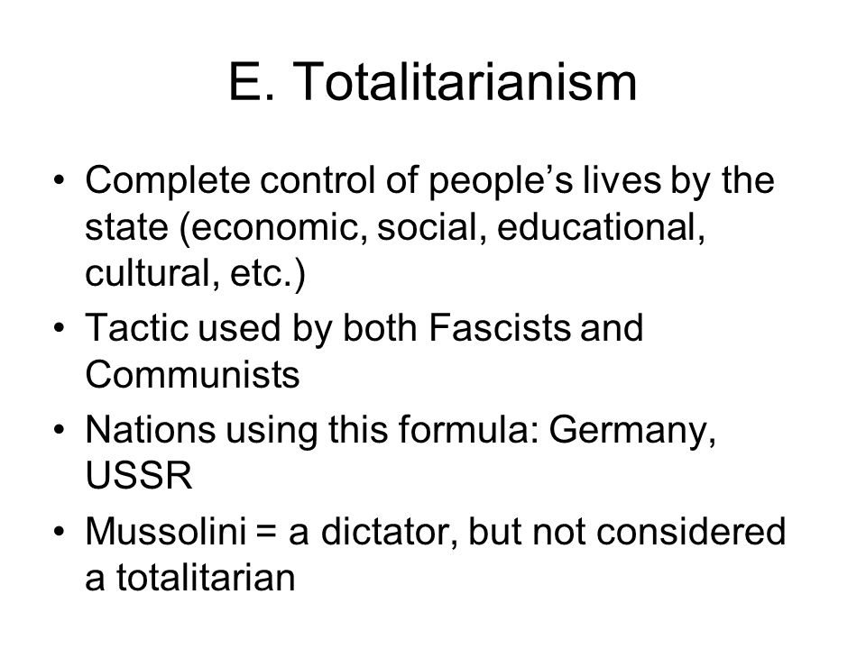 E. Totalitarianism Complete control of people's lives by the state (economic, social, educational, cultural, etc.)