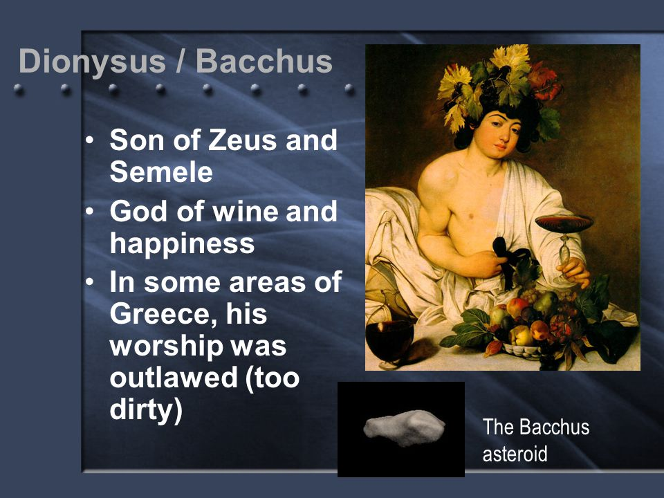 Dionysus / Bacchus Son of Zeus and Semele God of wine and happiness
