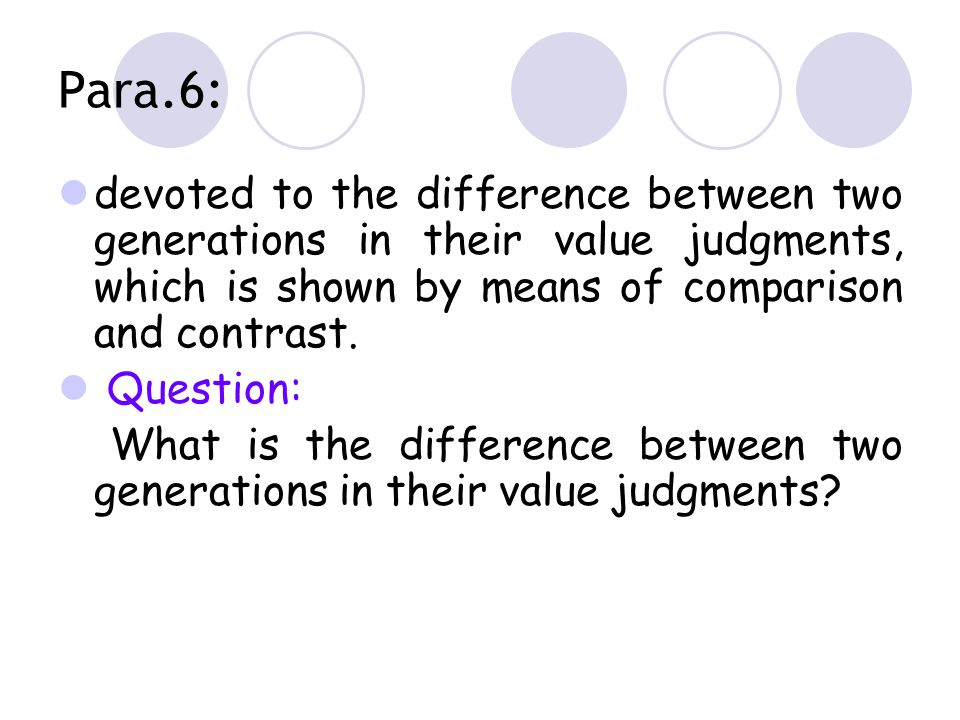 Para.6: devoted to the difference between two generations in their value judgments, which is shown by means of comparison and contrast.