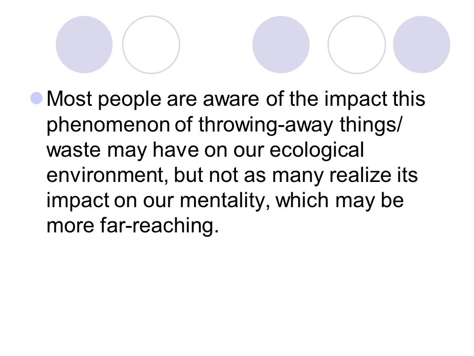 Most people are aware of the impact this phenomenon of throwing-away things/ waste may have on our ecological environment, but not as many realize its impact on our mentality, which may be more far-reaching.