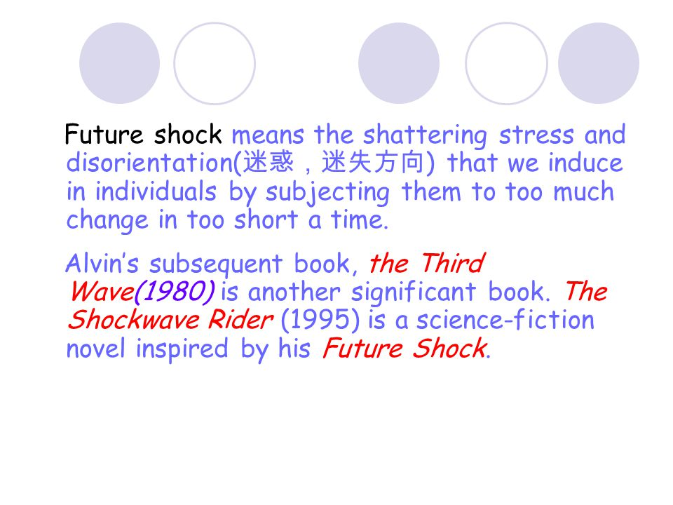 Future shock means the shattering stress and disorientation(迷惑,迷失方向) that we induce in individuals by subjecting them to too much change in too short a time.