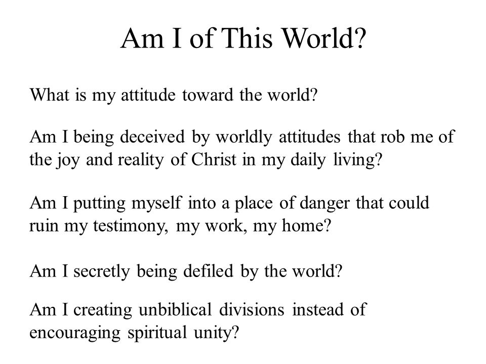 Am I of This World What is my attitude toward the world
