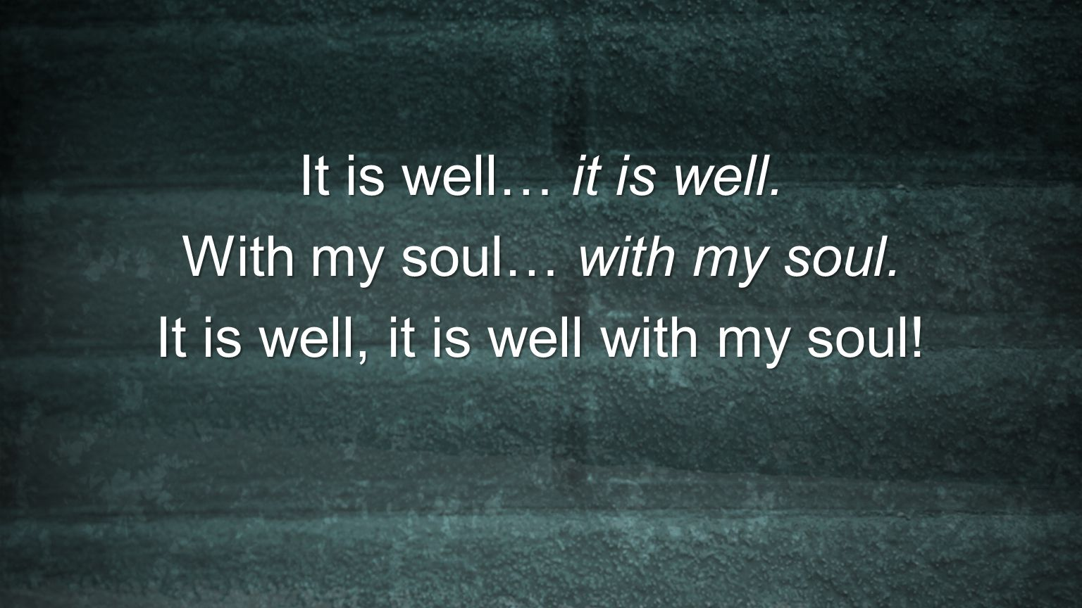 With my soul… with my soul. It is well, it is well with my soul!