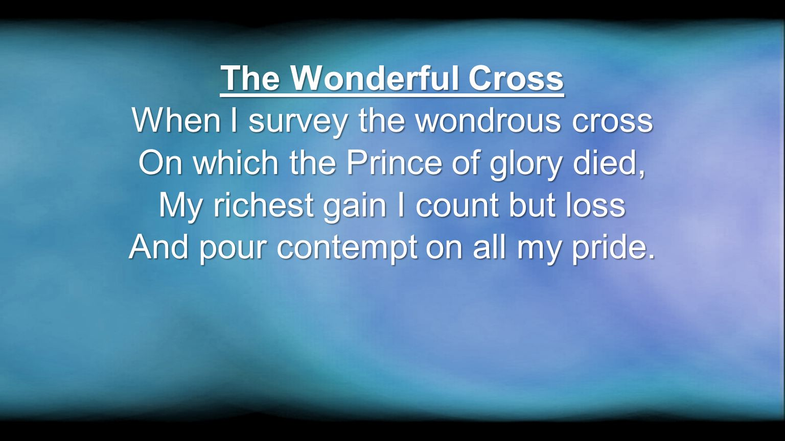 When I survey the wondrous cross On which the Prince of glory died,
