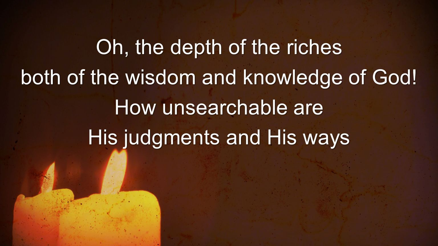 Oh, the depth of the riches both of the wisdom and knowledge of God!