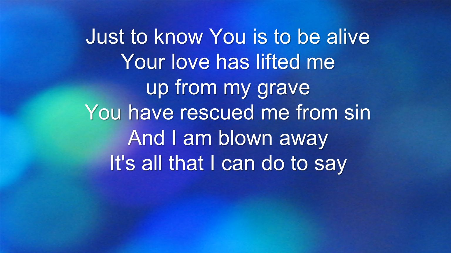Just to know You is to be alive Your love has lifted me