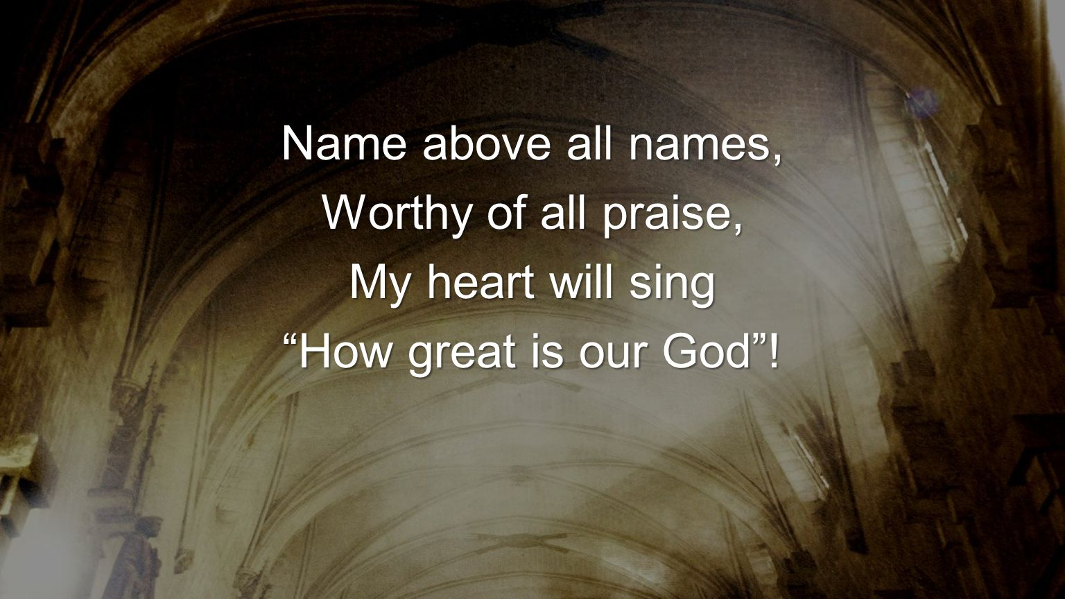 Name above all names, Worthy of all praise, My heart will sing How great is our God !