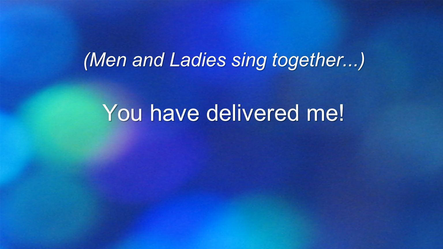 (Men and Ladies sing together...) You have delivered me!