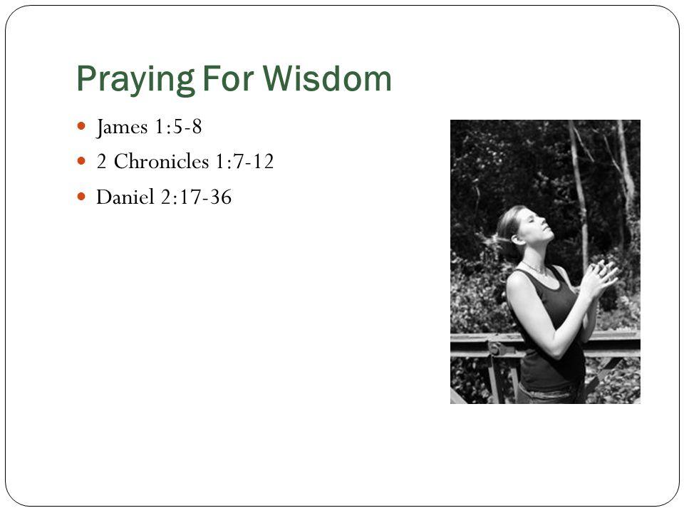 Praying For Wisdom James 1:5-8 2 Chronicles 1:7-12 Daniel 2:17-36