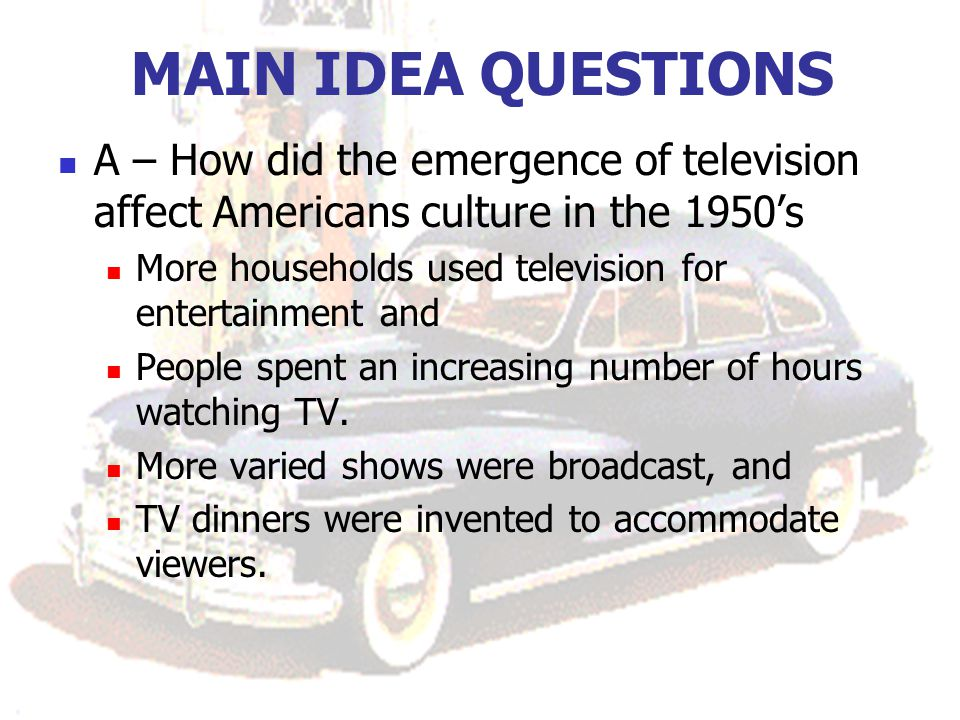 MAIN IDEA QUESTIONS A – How did the emergence of television affect Americans culture in the 1950's.