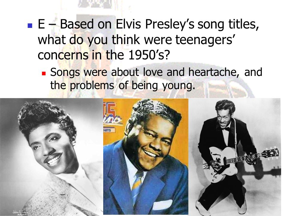 E – Based on Elvis Presley's song titles, what do you think were teenagers' concerns in the 1950's