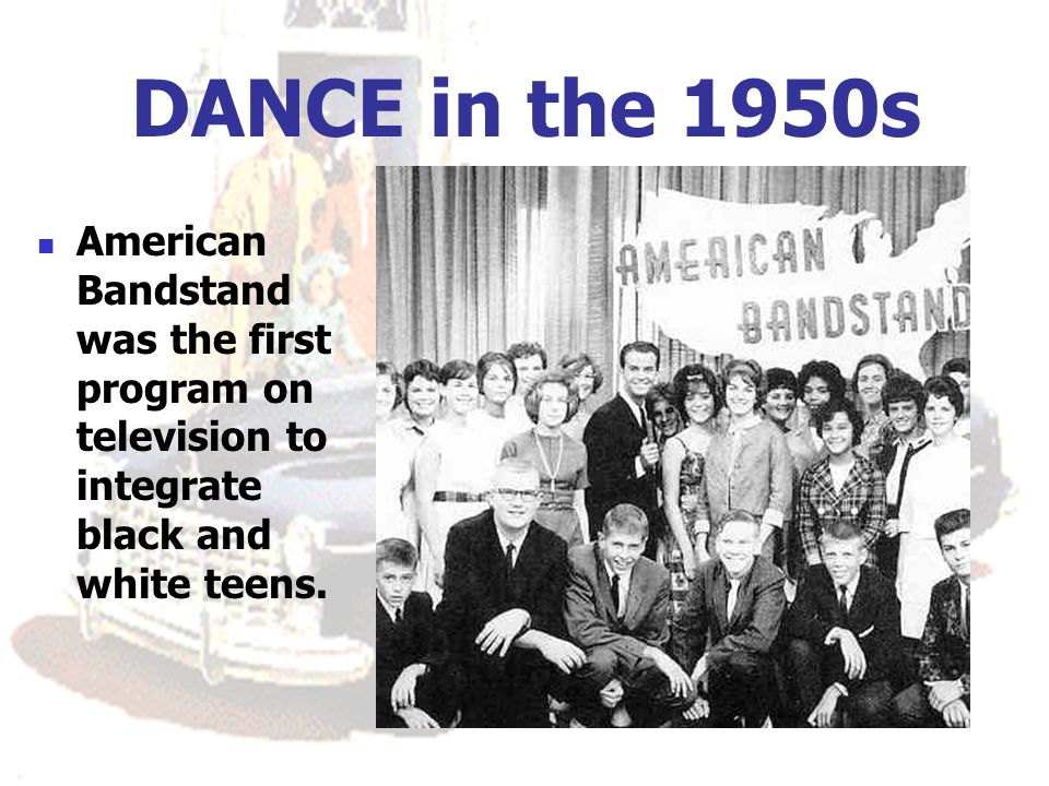 DANCE in the 1950s American Bandstand was the first program on television to integrate black and white teens.