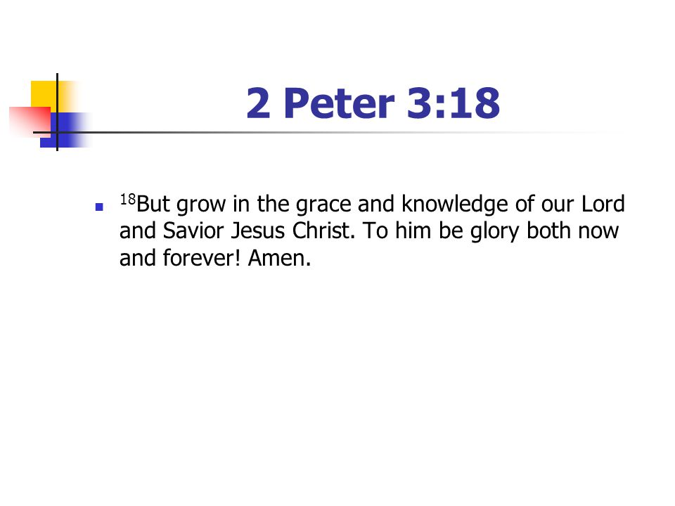 2 Peter 3:18 18But grow in the grace and knowledge of our Lord and Savior Jesus Christ. To him be glory both now and forever! Amen.