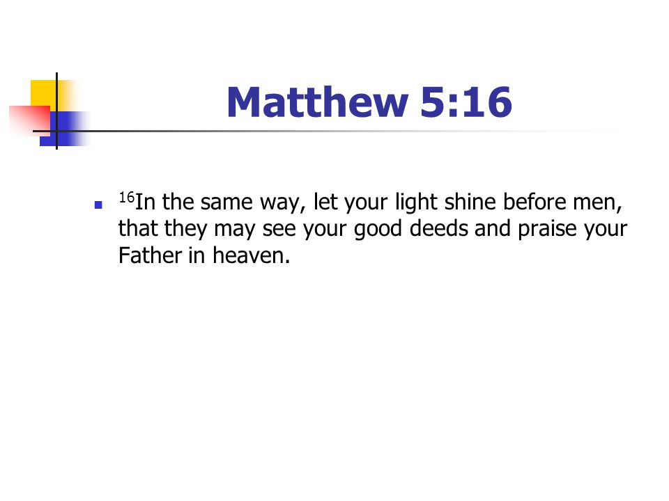 Matthew 5:16 16In the same way, let your light shine before men, that they may see your good deeds and praise your Father in heaven.