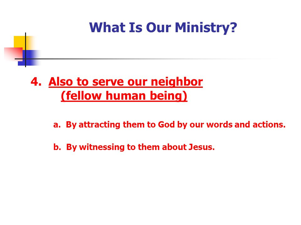 What Is Our Ministry 4. Also to serve our neighbor (fellow human being) a. By attracting them to God by our words and actions.