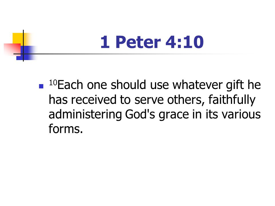 1 Peter 4:10 10Each one should use whatever gift he has received to serve others, faithfully administering God s grace in its various forms.