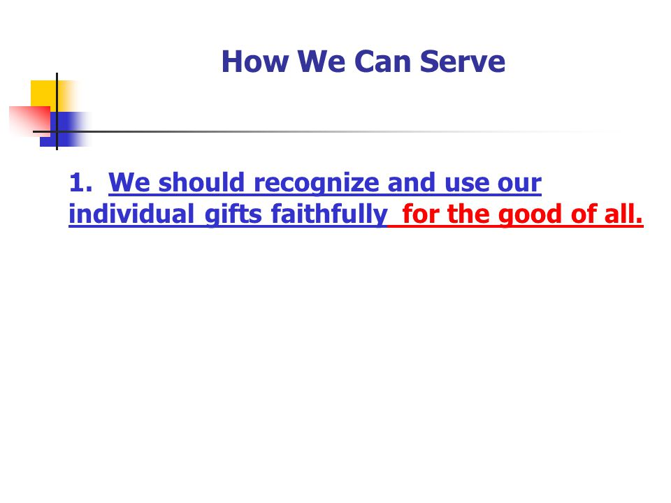 How We Can Serve 1. We should recognize and use our individual gifts faithfully. for the good of all.