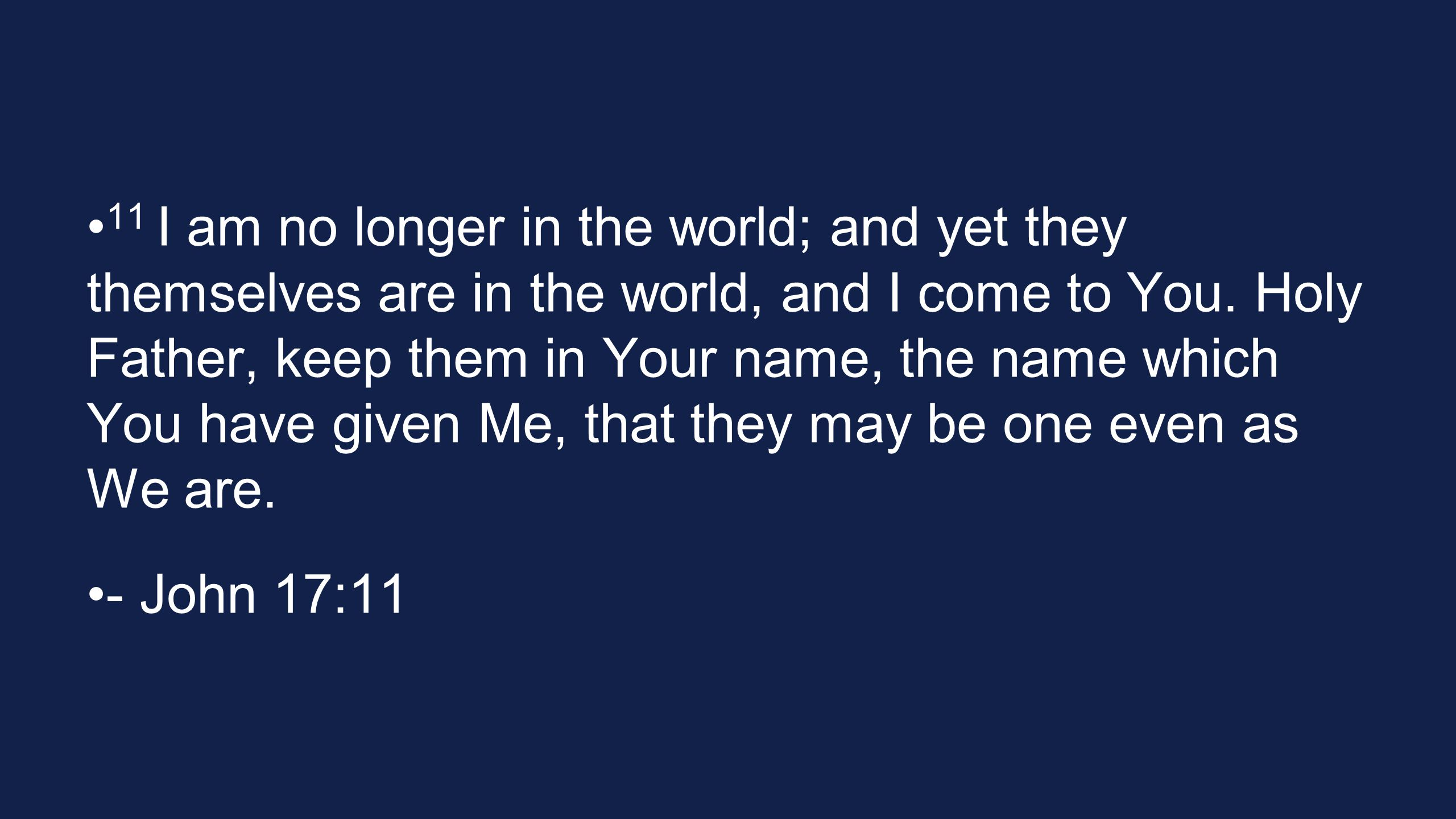 11 I am no longer in the world; and yet they themselves are in the world, and I come to You. Holy Father, keep them in Your name, the name which You have given Me, that they may be one even as We are.