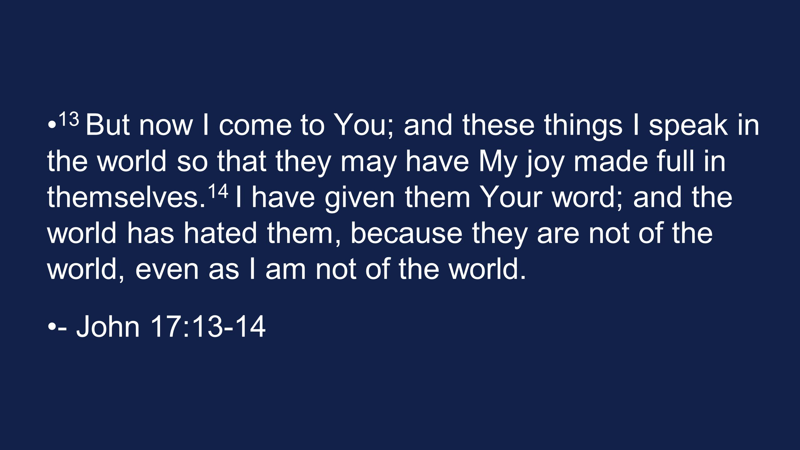 13 But now I come to You; and these things I speak in the world so that they may have My joy made full in themselves.14 I have given them Your word; and the world has hated them, because they are not of the world, even as I am not of the world.
